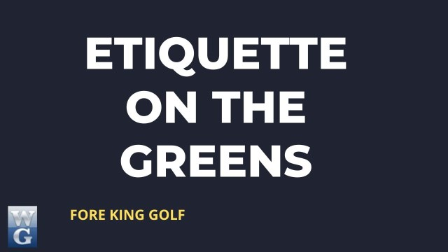 Etiquette On The Greens Guide for Beginner Golfers